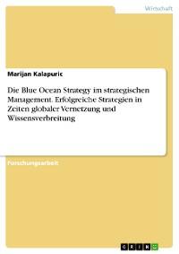 Cover Die Blue Ocean Strategy im strategischen Management. Erfolgreiche Strategien in Zeiten globaler Vernetzung und Wissensverbreitung