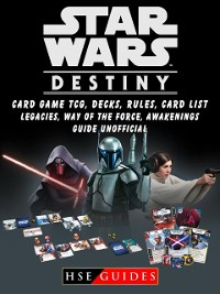 Cover Star Wars Destiny Card Game TCG, Decks, Rules, Card List, Legacies, Way of The Force, Awakenings, Guide Unofficial