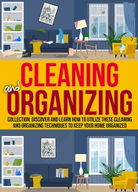 Cover Cleaning And Organizing: Collection: Discover And Learn How To Utilize These Cleaning And Organizing Techniques to Keep Your Home Organized