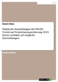 Cover Praktische Auswirkungen des BVerfG Urteils zur Vorratsdatenspeicherung 2010. Kurzer Ausblick auf mögliche Entwicklungen