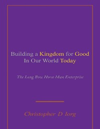 Cover Building a Kingdom for Good In Our World Today: The Long Bow Horse Man Enterprise