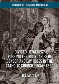 Cover Divided Loyalties? Pushing the Boundaries of Gender and Lay Roles in the Catholic Church, 1534-1829