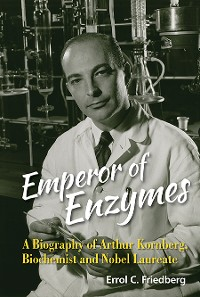 Cover Emperor Of Enzymes: A Biography Of Arthur Kornberg, Biochemist And Nobel Laureate