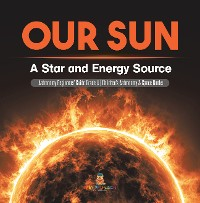 Cover Our Sun : A Star and Energy Source | Astronomy Beginners' Guide Grade 4 | Children's Astronomy & Space Books