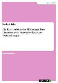 Cover Die Konstruktion des Flüchtlings. Eine Diskursanalyse führender deutscher Tageszeitungen