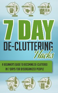 Cover 7 Day De-Cluttering Hacks - A Beginner's Guide To Becoming De-Cluttered In 7 Days For Disorganized People