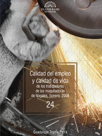 Cover Calidad del empleo y calidad de vida de los trabajadores de las maquiladoras de Nogales, Sonora. 2009