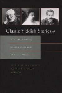 Cover Classic Yiddish Stories of S. Y. Abramovitsh, Sholem Aleichem, and I. L. Peretz