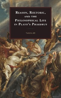 Cover Reason, Rhetoric, and the Philosophical Life in Plato's Phaedrus