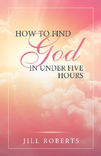 Cover How to Find God in Under Five Hours