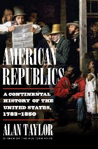 Cover American Republics: A Continental History of the United States, 1783-1850