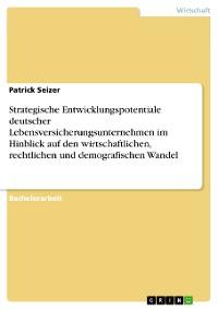 Cover Strategische Entwicklungspotentiale deutscher Lebensversicherungsunternehmen im Hinblick auf den wirtschaftlichen, rechtlichen und demografischen Wandel