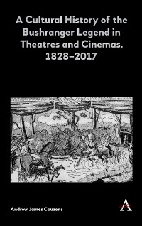Cover A Cultural History of the Bushranger Legend in Theatres and Cinemas, 18282017
