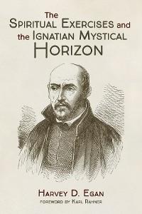Cover The Spiritual Exercises and the Ignatian Mystical Horizon