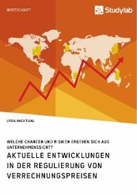 Cover Aktuelle Entwicklungen in der Regulierung von Verrechnungspreisen. Welche Chancen und Risiken ergeben sich aus Unternehmenssicht?