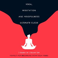 Cover Yoga, Meditation and Mindfulness Ultimate Guide: 3 Books In 1 Boxed Set - Perfect for Beginners with Yoga Poses