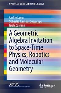 Cover A Geometric Algebra Invitation to Space-Time Physics, Robotics and Molecular Geometry