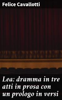 Cover Lea: dramma in tre atti in prosa con un prologo in versi