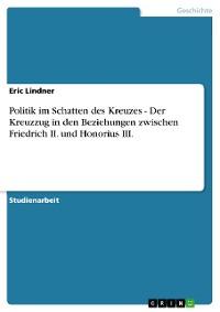 Cover Politik im Schatten des Kreuzes - Der Kreuzzug in den Beziehungen zwischen Friedrich II. und Honorius III.
