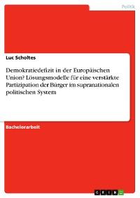 Cover Demokratiedefizit in der Europäischen Union? Lösungsmodelle für eine verstärkte Partizipation der Bürger im supranationalen politischen System