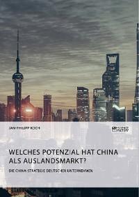 Cover Die China-Strategie deutscher Unternehmen. Welches Potenzial hat China als Auslandsmarkt?