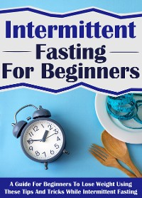 Cover Intermittent Fasting For Beginners: A Guide For Beginners To Lose Weight Using These Tips And Tricks While Intermittent Fasting