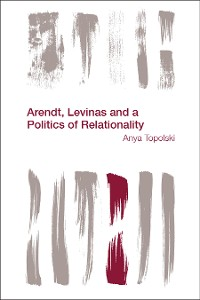 Cover Arendt, Levinas and a Politics of Relationality