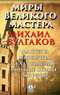 Cover Миры Великого Мастера. Мастер и Маргарита, Белая гвардия, Собачье сердце, Морфий