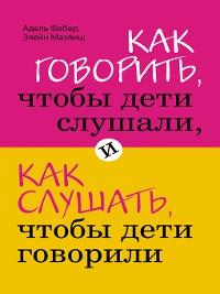 Cover Как говорить, чтобы дети слушали, и как слушать, чтобы дети говорили