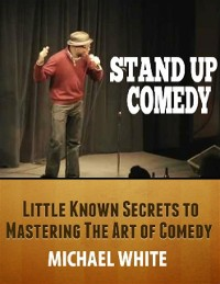 Cover Stand Up Comedy: Little Known Secrets to Mastering the Art of Comedy