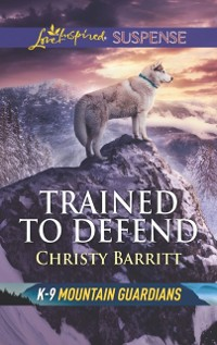 Cover Trained To Defend (Mills & Boon Love Inspired Suspense) (K-9 Mountain Guardians)