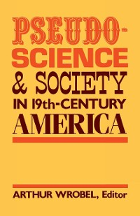 Cover Pseudo-Science and Society in 19th-Century America