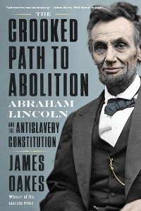 Cover The Crooked Path to Abolition: Abraham Lincoln and the Antislavery Constitution