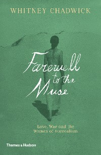 Cover Farewell to the Muse: Love, War and the Women of Surrealism