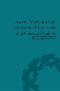 Cover Ascetic Modernism in the Work of T S Eliot and Gustave Flaubert