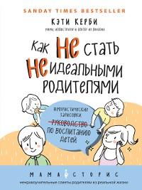 Cover Как не стать неидеальными родителями. Юмористические зарисовки по воспитанию детей