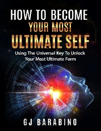 "Cover How to Become Your Most Ultimate Self ""Using the Universal Key to Unlock Your Most Ultimate Form"""