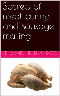 Cover Secrets of meat curing and sausage making / how to cure hams, shoulders, bacon, corned beef, etc., and / how to make all kinds of sausage, etc. to comply with the / pure food laws