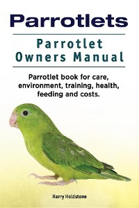 Cover Parrotlets. Parrotlet Owners Manual. Parrotlet Book for Care, Environment, Training, Health, Feeding and Costs.