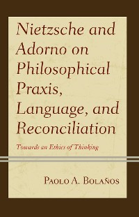 Cover Nietzsche and Adorno on Philosophical Praxis, Language, and Reconciliation