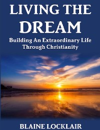 Cover Living the Dream: Building an Extraordinary Life Through Christianity