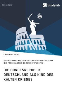 Cover Die Bundesrepublik Deutschland als Kind des Kalten Krieges