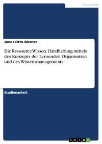 Cover Die Ressource Wissen. Handhabung mittels des Konzepts der Lernenden Organisation und des Wissensmanagements