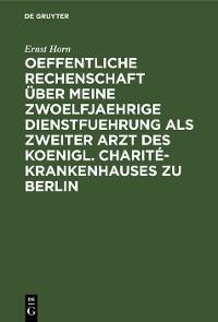 Cover Oeffentliche Rechenschaft über meine zwoelfjaehrige Dienstfuehrung als zweiter Arzt des Koenigl. Charité-Krankenhauses zu Berlin