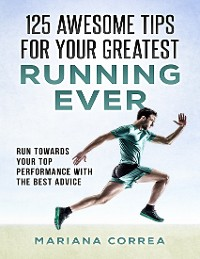 """Cover 125 Awesome Tips for Your Greatest Running Ever """"-""""  Run Towards Your Top Performance With the Best Advice"""