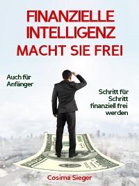 Cover Finanzielle Intelligenz: WIE FINANZIELLE INTELLIGENZ SIE FREI MACHT! Wie Sie durch Geld sparen, passives Einkommen und kluges Geld anlegen systematisch ein eigenes Vermögen aufbauen, von dem Sie frei und unabhängig leben können