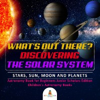 Cover What's Out There? Discovering the Solar System | Stars, Sun, Moon and Planets | Astronomy Book for Beginners Junior Scholars Edition | Children's Astronomy Books