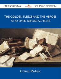 Cover The Golden Fleece and The Heroes Who Lived Before Achilles - The Original Classic Edition