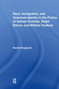 Cover Race, Immigration, and American Identity in the Fiction of Salman Rushdie, Ralph Ellison, and William Faulkner