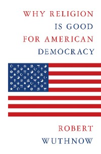 Cover Why Religion Is Good for American Democracy